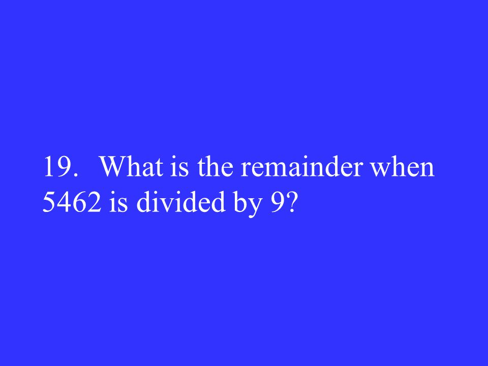 19. What is the remainder when 5462 is divided by 9?