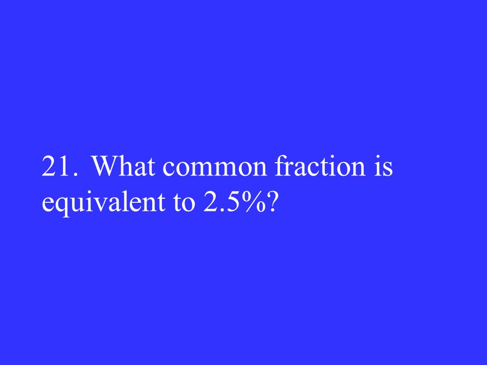 21.What common fraction is equivalent to 2.5%?