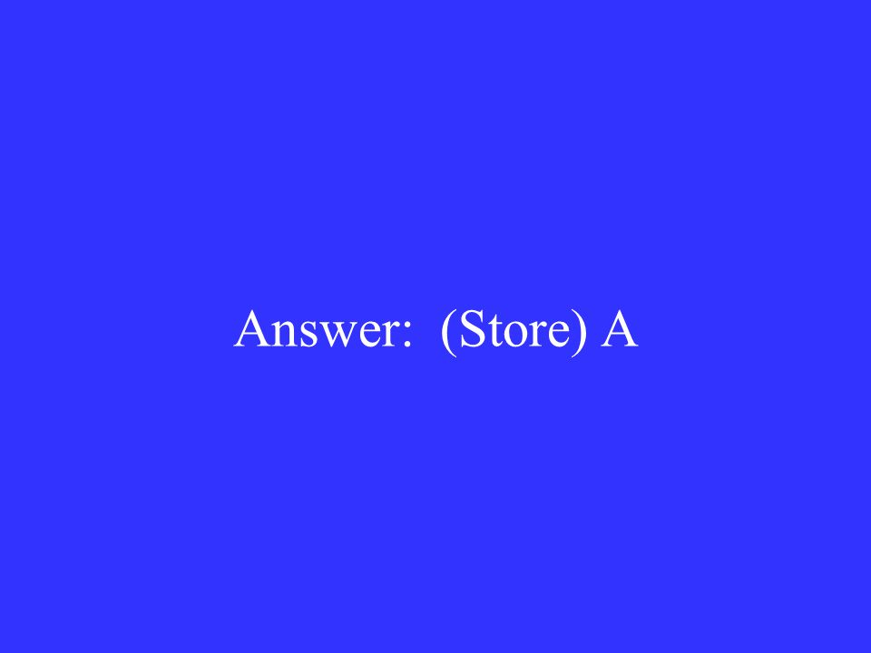 Answer: (Store) A