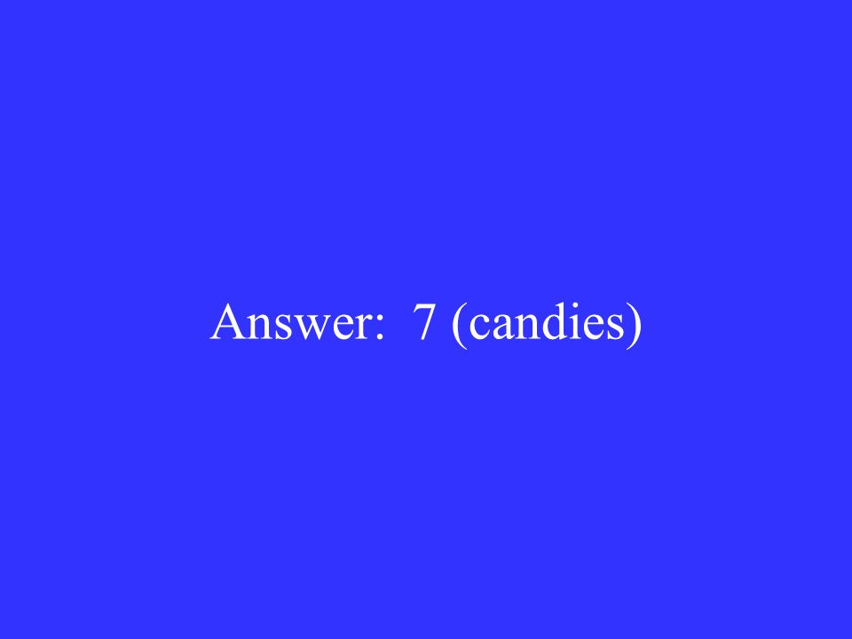Answer: 7 (candies)
