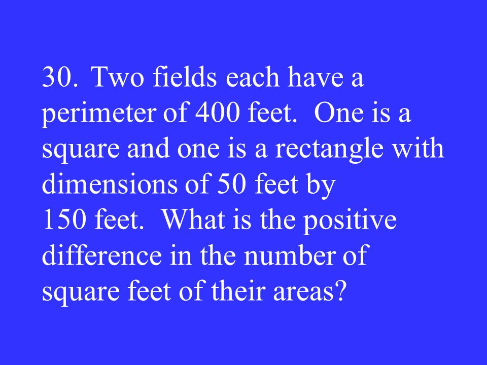 30.Two fields each have a perimeter of 400 feet. One is a square and one is a rectangle with dimensions of 50 feet by 150 feet. What is the positive d
