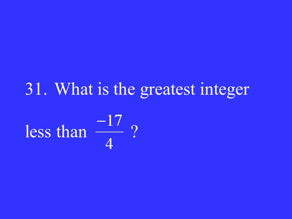 31.What is the greatest integer less than ?