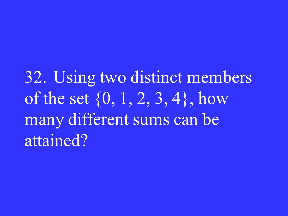 32.Using two distinct members of the set {0, 1, 2, 3, 4}, how many different sums can be attained?