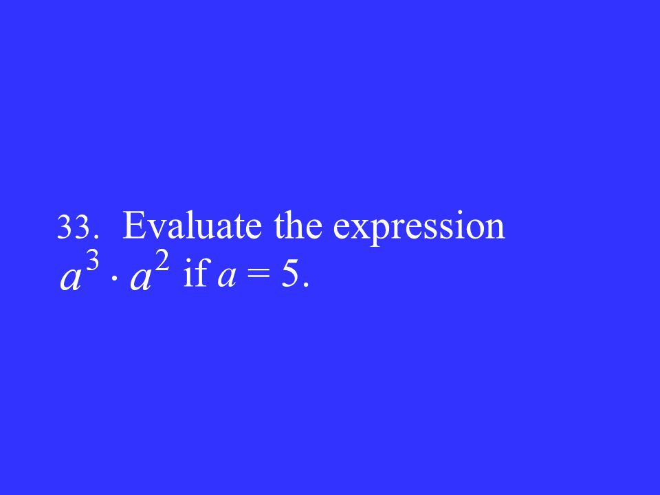 33. Evaluate the expression if a = 5.