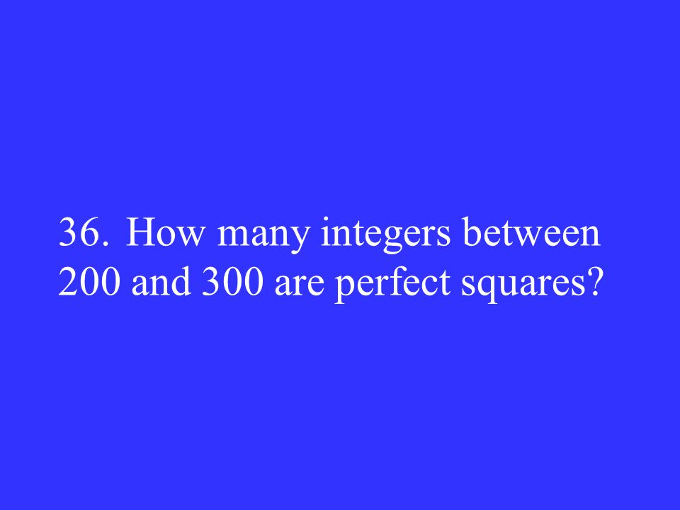 36.How many integers between 200 and 300 are perfect squares?