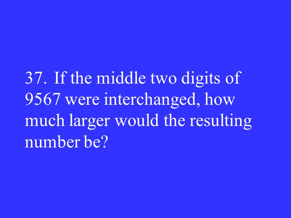 37.If the middle two digits of 9567 were interchanged, how much larger would the resulting number be?