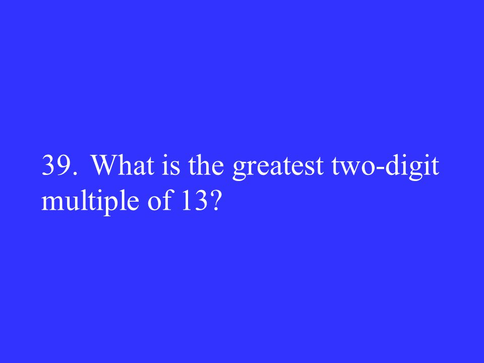 39.What is the greatest two-digit multiple of 13?