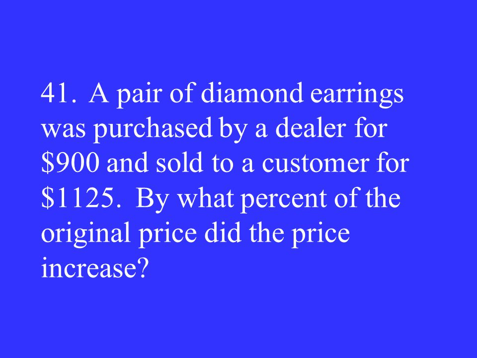 41.A pair of diamond earrings was purchased by a dealer for $900 and sold to a customer for $1125. By what percent of the original price did the price