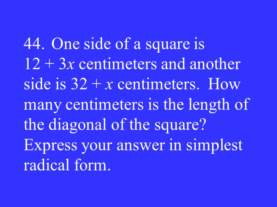 44.One side of a square is 12 + 3x centimeters and another side is 32 + x centimeters. How many centimeters is the length of the diagonal of the squar