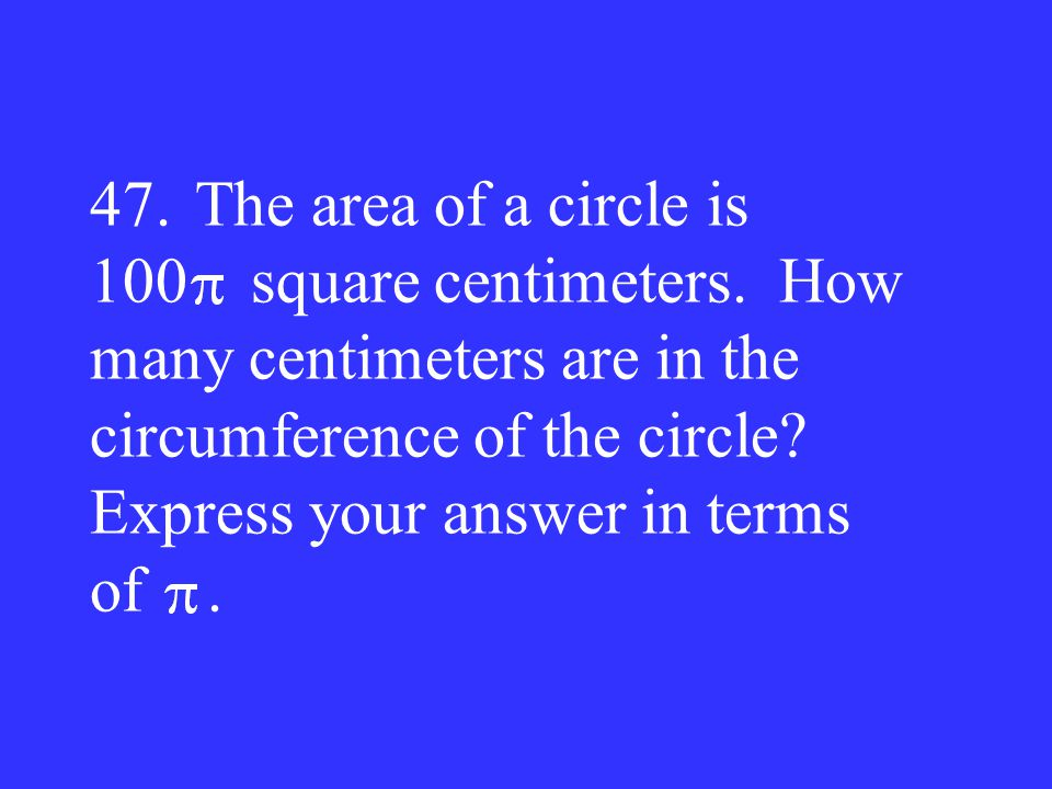 47.The area of a circle is 100 square centimeters. How many centimeters are in the circumference of the circle? Express your answer in terms of.
