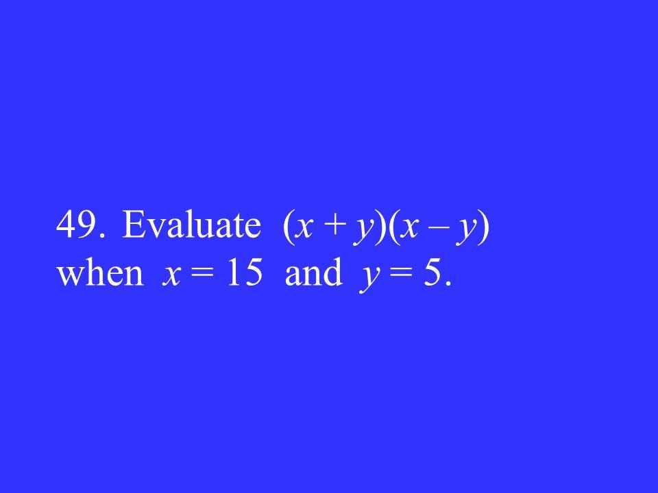 49.Evaluate (x + y)(x – y) when x = 15 and y = 5.