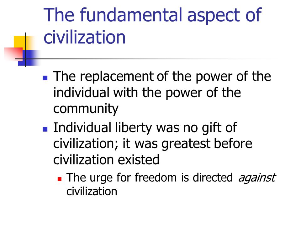 The fundamental aspect of civilization The replacement of the power of the individual with the power of the community Individual liberty was no gift of civilization; it was greatest before civilization existed The urge for freedom is directed against civilization