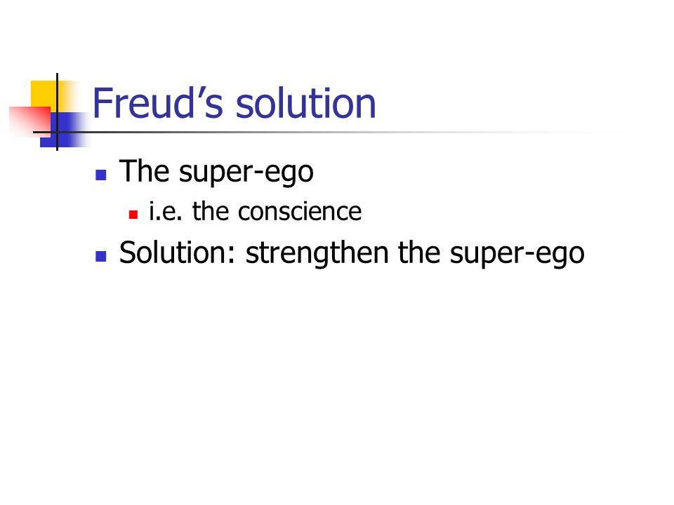 Freud's solution The super-ego i.e. the conscience Solution: strengthen the super-ego
