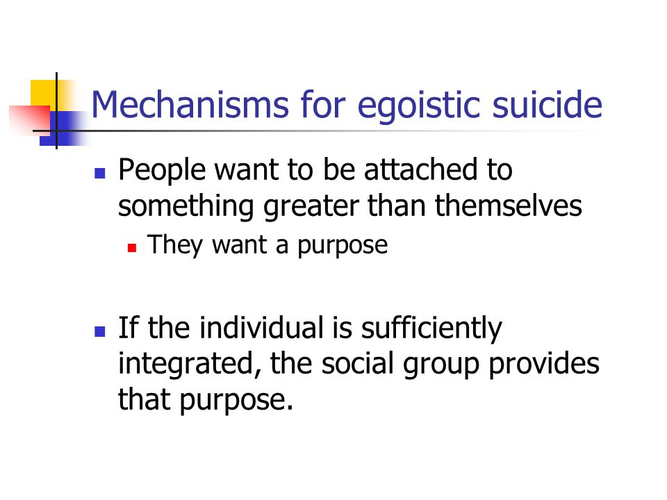 Mechanisms for egoistic suicide People want to be attached to something greater than themselves They want a purpose If the individual is sufficiently integrated, the social group provides that purpose.