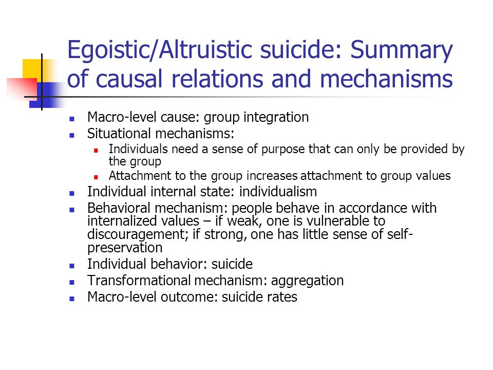 Egoistic/Altruistic suicide: Summary of causal relations and mechanisms Macro-level cause: group integration Situational mechanisms: Individuals need a sense of purpose that can only be provided by the group Attachment to the group increases attachment to group values Individual internal state: individualism Behavioral mechanism: people behave in accordance with internalized values – if weak, one is vulnerable to discouragement; if strong, one has little sense of self- preservation Individual behavior: suicide Transformational mechanism: aggregation Macro-level outcome: suicide rates