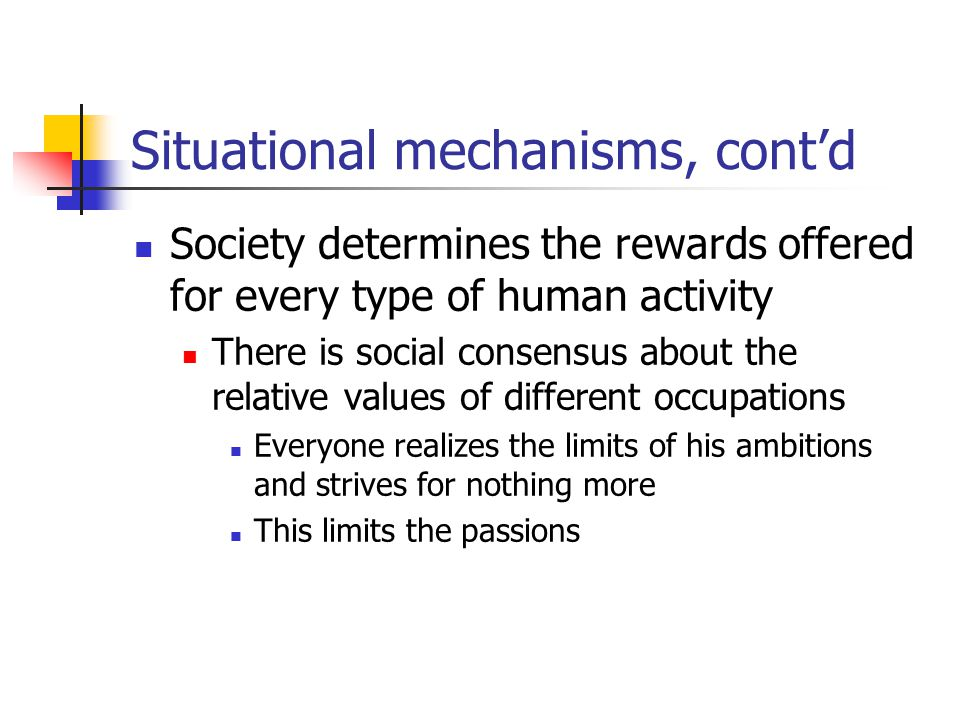 Situational mechanisms, cont'd Society determines the rewards offered for every type of human activity There is social consensus about the relative values of different occupations Everyone realizes the limits of his ambitions and strives for nothing more This limits the passions
