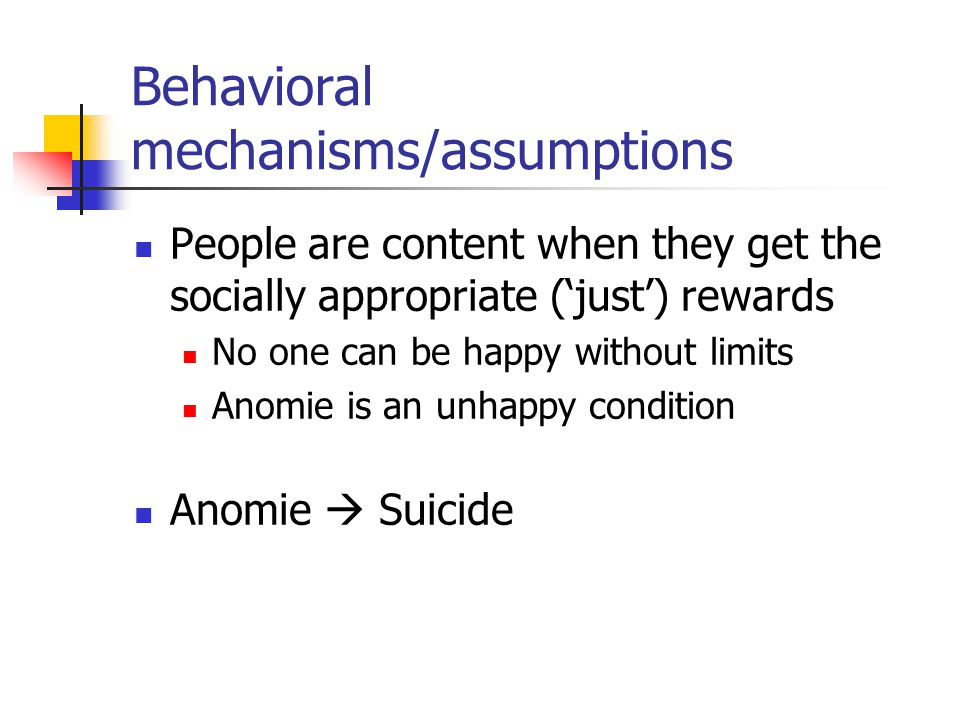 Behavioral mechanisms/assumptions People are content when they get the socially appropriate ('just') rewards No one can be happy without limits Anomie is an unhappy condition Anomie  Suicide