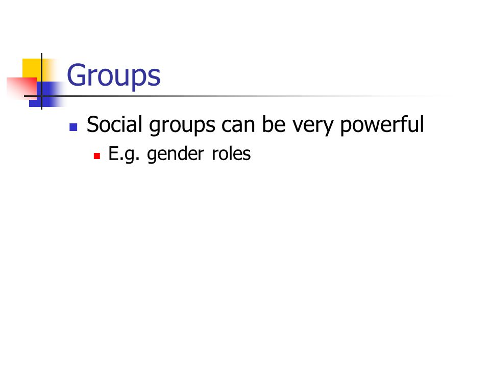 Groups Social groups can be very powerful E.g. gender roles