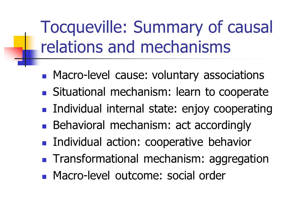 Tocqueville: Summary of causal relations and mechanisms Macro-level cause: voluntary associations Situational mechanism: learn to cooperate Individual internal state: enjoy cooperating Behavioral mechanism: act accordingly Individual action: cooperative behavior Transformational mechanism: aggregation Macro-level outcome: social order