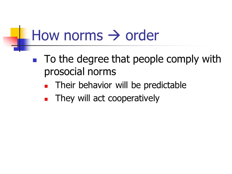 How norms  order To the degree that people comply with prosocial norms Their behavior will be predictable They will act cooperatively