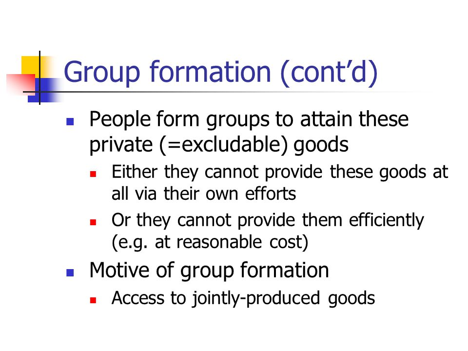 Group formation (cont'd) People form groups to attain these private (=excludable) goods Either they cannot provide these goods at all via their own efforts Or they cannot provide them efficiently (e.g.