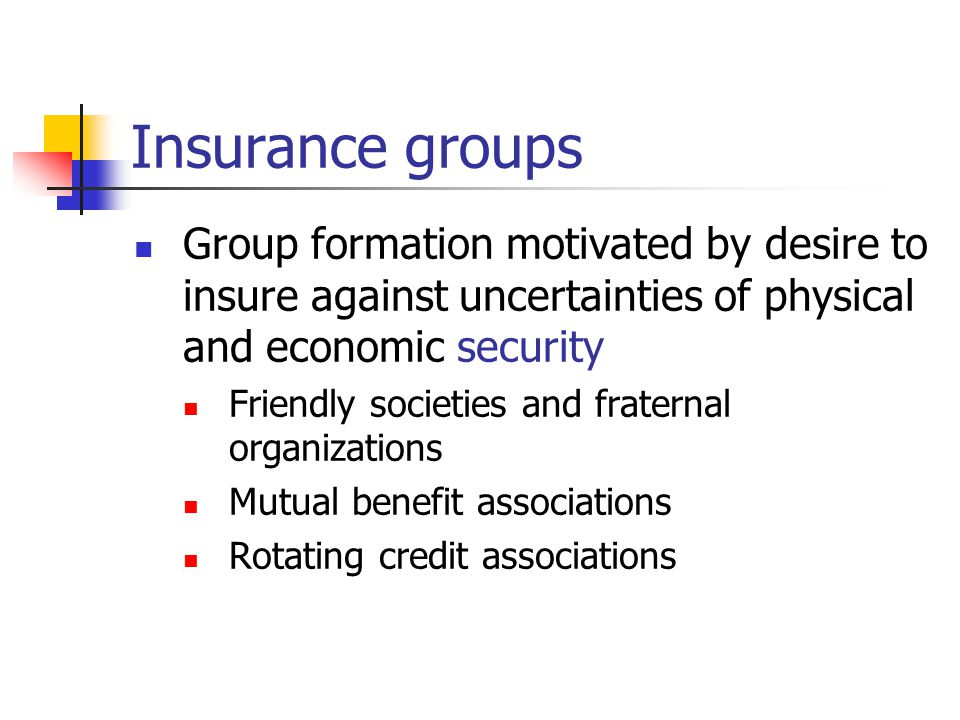 Insurance groups Group formation motivated by desire to insure against uncertainties of physical and economic security Friendly societies and fraternal organizations Mutual benefit associations Rotating credit associations