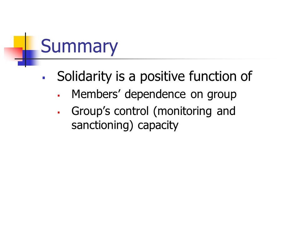 Summary  Solidarity is a positive function of  Members' dependence on group  Group's control (monitoring and sanctioning) capacity