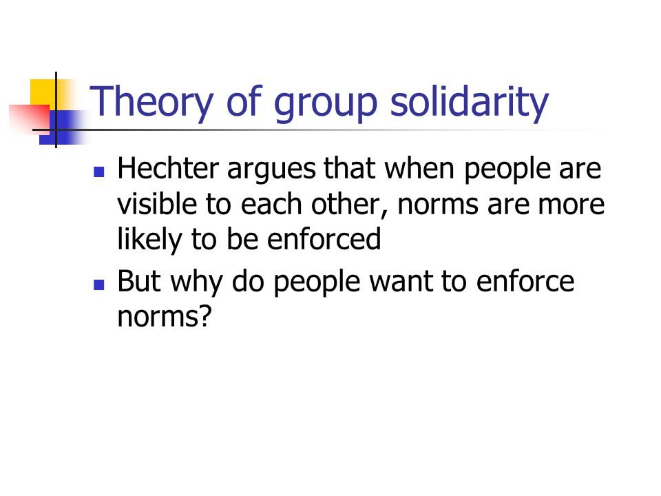 Theory of group solidarity Hechter argues that when people are visible to each other, norms are more likely to be enforced But why do people want to enforce norms
