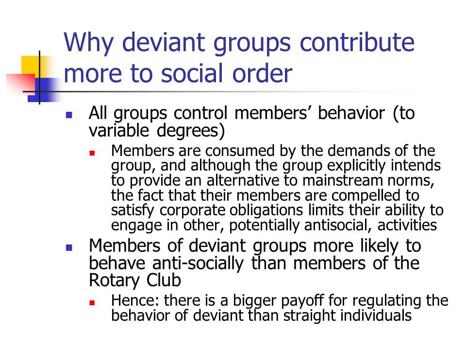 Why deviant groups contribute more to social order All groups control members' behavior (to variable degrees) Members are consumed by the demands of the group, and although the group explicitly intends to provide an alternative to mainstream norms, the fact that their members are compelled to satisfy corporate obligations limits their ability to engage in other, potentially antisocial, activities Members of deviant groups more likely to behave anti-socially than members of the Rotary Club Hence: there is a bigger payoff for regulating the behavior of deviant than straight individuals
