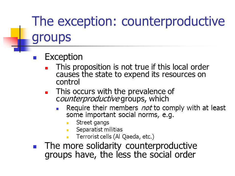 The exception: counterproductive groups Exception This proposition is not true if this local order causes the state to expend its resources on control This occurs with the prevalence of counterproductive groups, which Require their members not to comply with at least some important social norms, e.g.