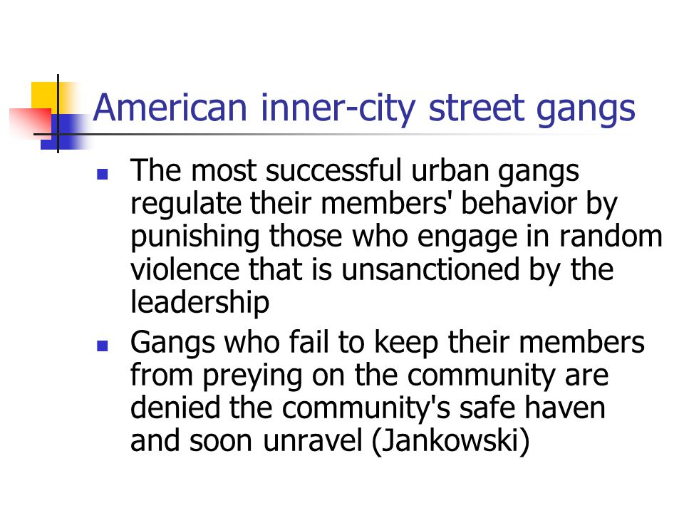 American inner-city street gangs The most successful urban gangs regulate their members behavior by punishing those who engage in random violence that is unsanctioned by the leadership Gangs who fail to keep their members from preying on the community are denied the community s safe haven and soon unravel (Jankowski)