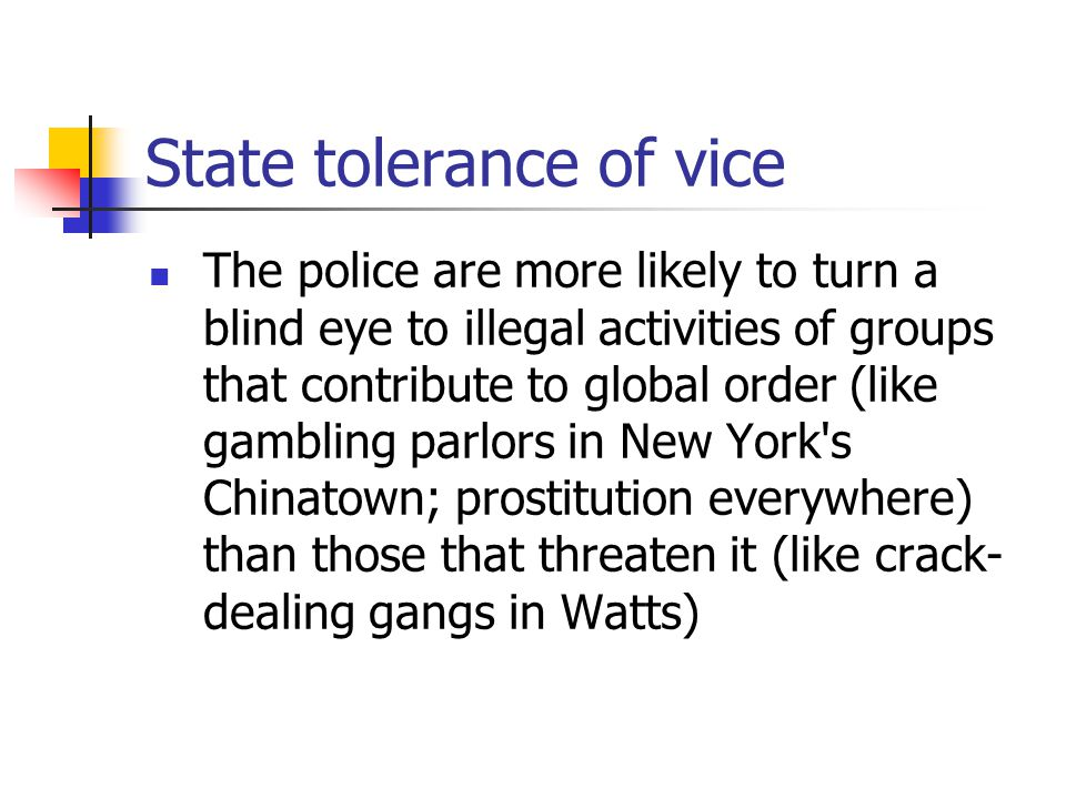 State tolerance of vice The police are more likely to turn a blind eye to illegal activities of groups that contribute to global order (like gambling parlors in New York s Chinatown; prostitution everywhere) than those that threaten it (like crack- dealing gangs in Watts)