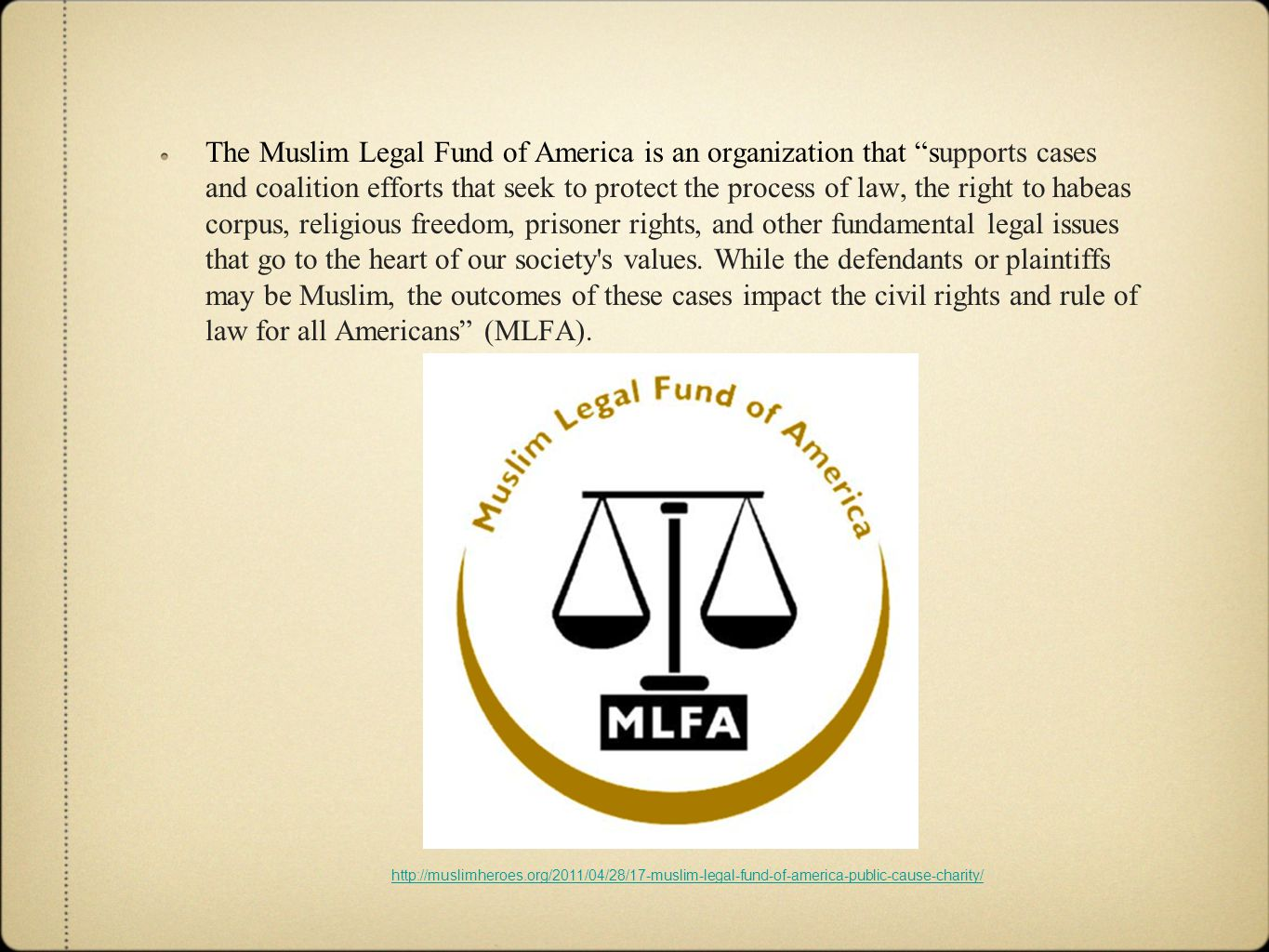 The Muslim Legal Fund of America is an organization that supports cases and coalition efforts that seek to protect the process of law, the right to habeas corpus, religious freedom, prisoner rights, and other fundamental legal issues that go to the heart of our society s values.