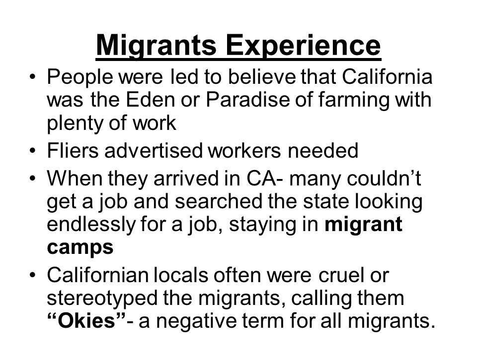 Migrants Experience People were led to believe that California was the Eden or Paradise of farming with plenty of work Fliers advertised workers needed When they arrived in CA- many couldn't get a job and searched the state looking endlessly for a job, staying in migrant camps Californian locals often were cruel or stereotyped the migrants, calling them Okies - a negative term for all migrants.