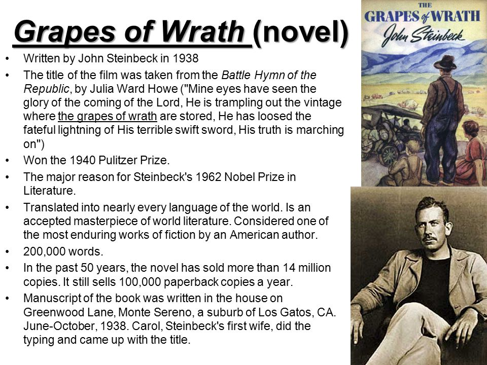Grapes of Wrath (novel) Written by John Steinbeck in 1938 The title of the film was taken from the Battle Hymn of the Republic, by Julia Ward Howe ( Mine eyes have seen the glory of the coming of the Lord, He is trampling out the vintage where the grapes of wrath are stored, He has loosed the fateful lightning of His terrible swift sword, His truth is marching on ) Won the 1940 Pulitzer Prize.