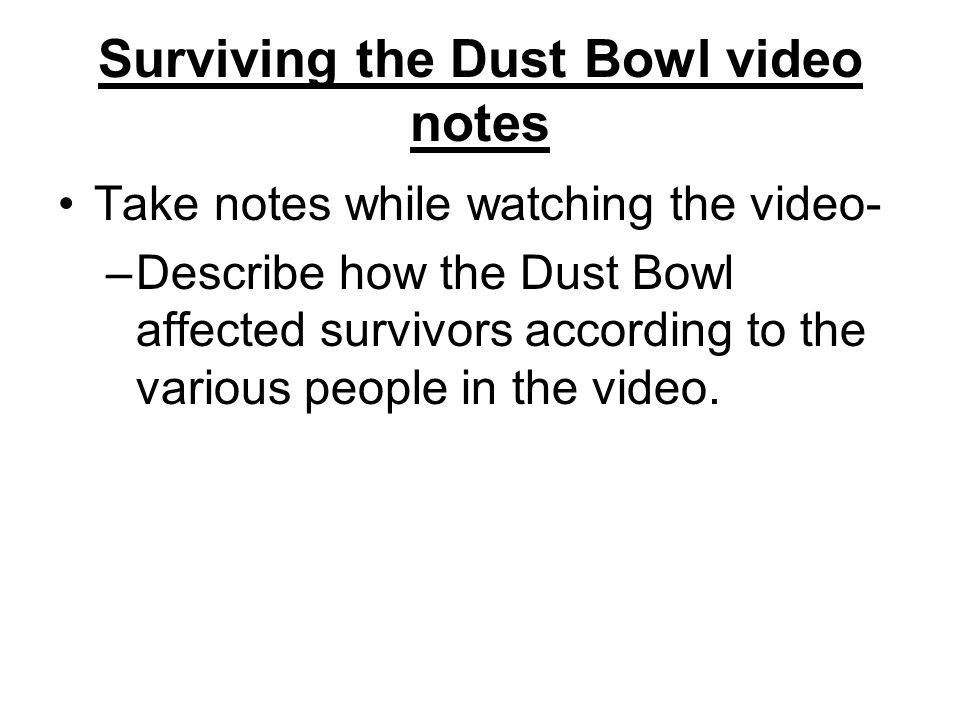 Surviving the Dust Bowl video notes Take notes while watching the video- –Describe how the Dust Bowl affected survivors according to the various people in the video.