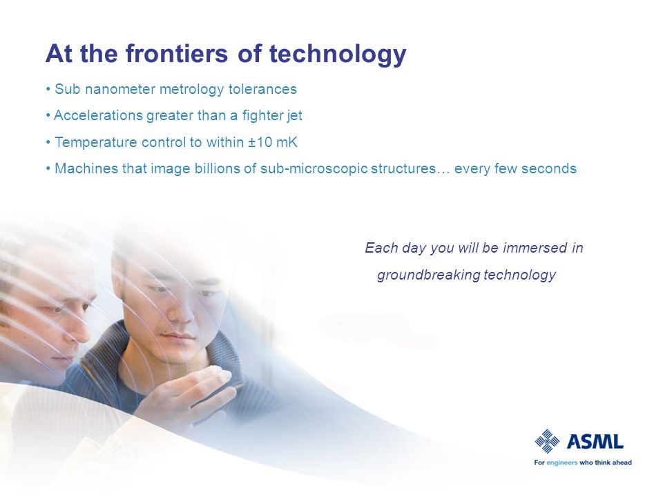 At the frontiers of technology Sub nanometer metrology tolerances Accelerations greater than a fighter jet Temperature control to within ±10 mK Machines that image billions of sub-microscopic structures… every few seconds Each day you will be immersed in groundbreaking technology