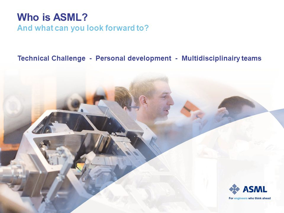One of the world's leading providers of lithography systems for the semiconductor industry Headquartered in Veldhoven, the Netherlands, we have 55 offices in 16 countries All top-ten semiconductor manufacturers use ASML systems We have over 7,000 employees worldwide ASML all over the world 15% sales to US 5% sales to Europe 80% sales to ASIA ASML employees in US:1,400+ ASML employees in Europe:4,200+ ASML employees in Asia:1,500+