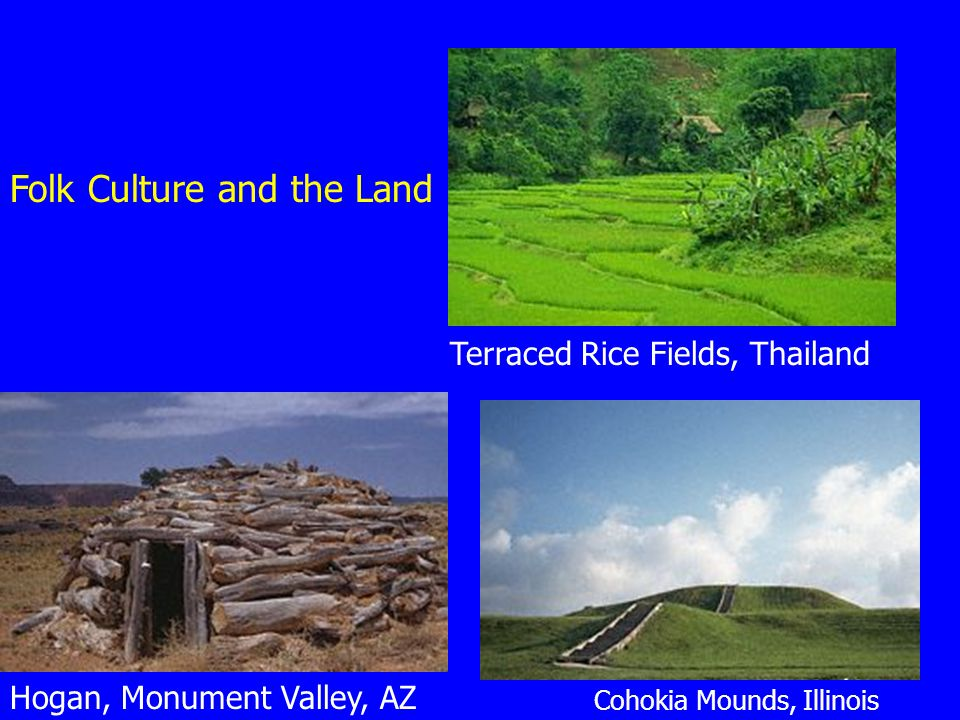 Terraced Rice Fields, Thailand Hogan, Monument Valley, AZ Cohokia Mounds, Illinois Folk Culture and the Land