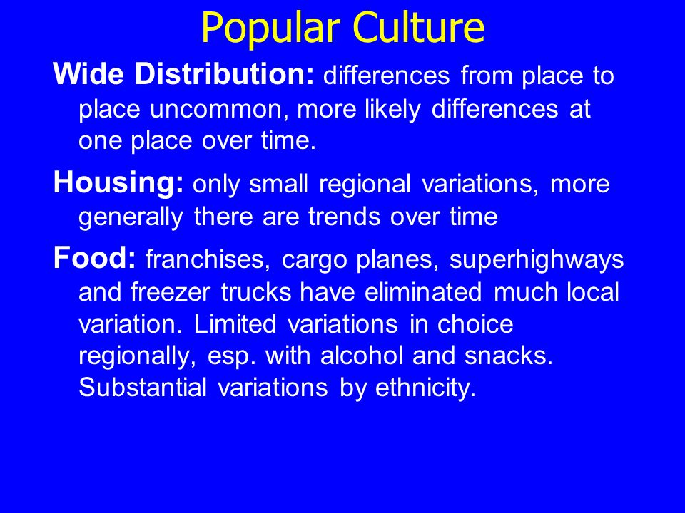 Popular Culture Wide Distribution: differences from place to place uncommon, more likely differences at one place over time. Housing: only small regio