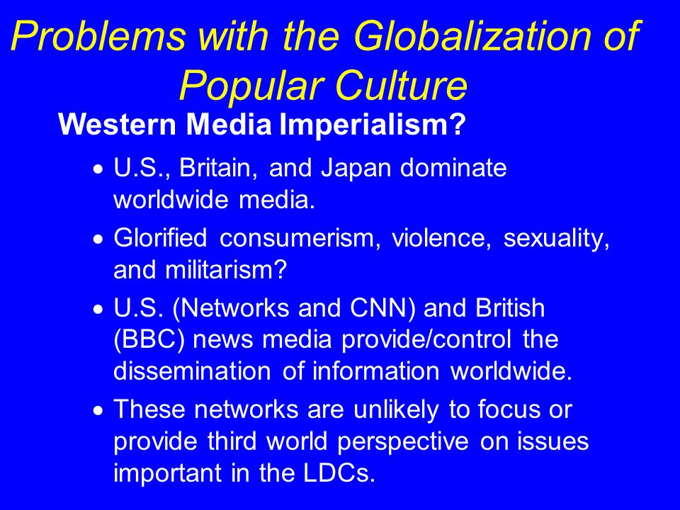 Western Media Imperialism?  U.S., Britain, and Japan dominate worldwide media.  Glorified consumerism, violence, sexuality, and militarism?  U.S. (