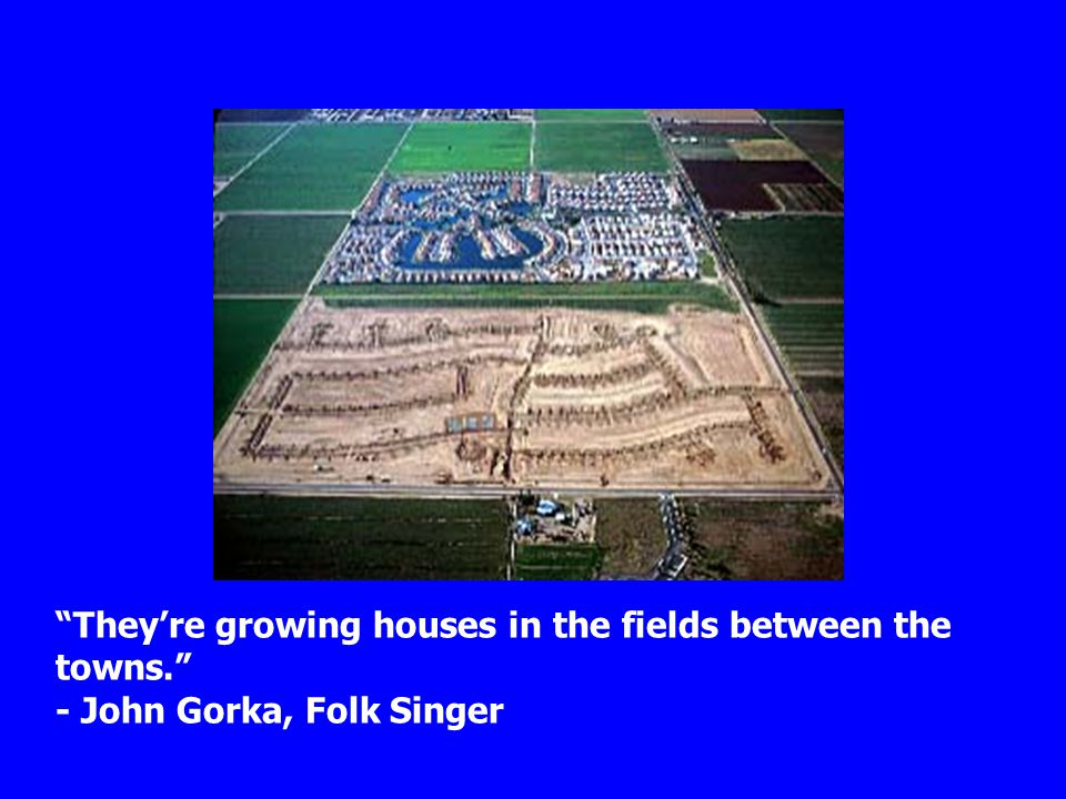 """They're growing houses in the fields between the towns."" - John Gorka, Folk Singer"