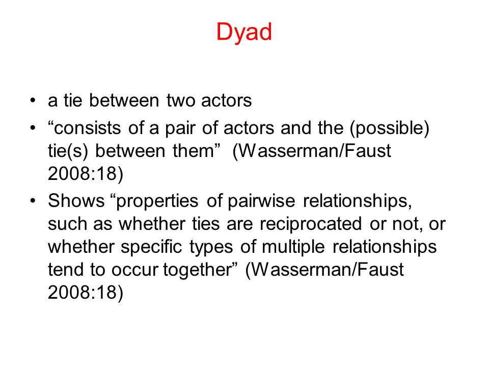 "Dyad a tie between two actors ""consists of a pair of actors and the (possible) tie(s) between them"" (Wasserman/Faust 2008:18) Shows ""properties of pai"