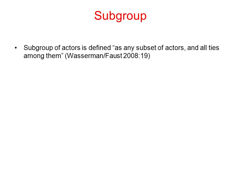 "Subgroup Subgroup of actors is defined ""as any subset of actors, and all ties among them"" (Wasserman/Faust 2008:19)"