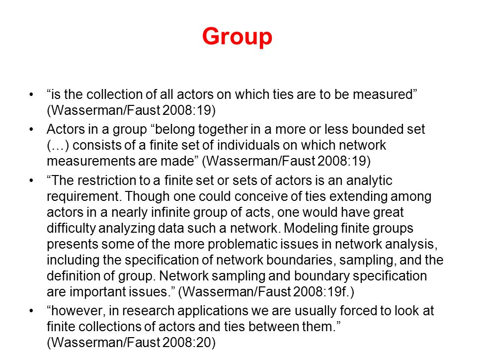 "Group ""is the collection of all actors on which ties are to be measured"" (Wasserman/Faust 2008:19) Actors in a group ""belong together in a more or les"