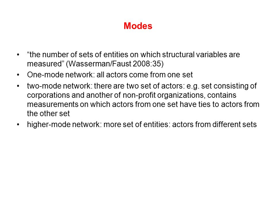 "Modes ""the number of sets of entities on which structural variables are measured"" (Wasserman/Faust 2008:35) One-mode network: all actors come from one"