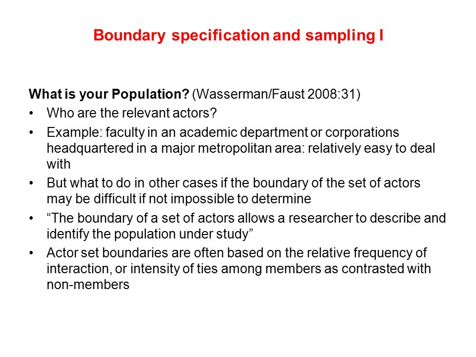 Boundary specification and sampling I What is your Population? (Wasserman/Faust 2008:31) Who are the relevant actors? Example: faculty in an academic