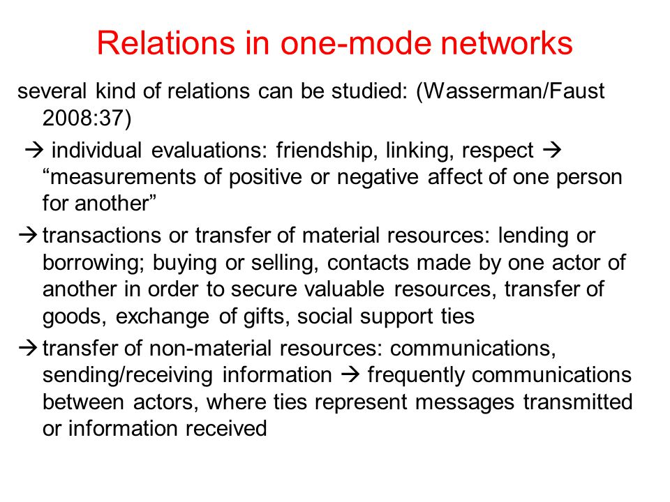 Relations in one-mode networks several kind of relations can be studied: (Wasserman/Faust 2008:37)  individual evaluations: friendship, linking, resp