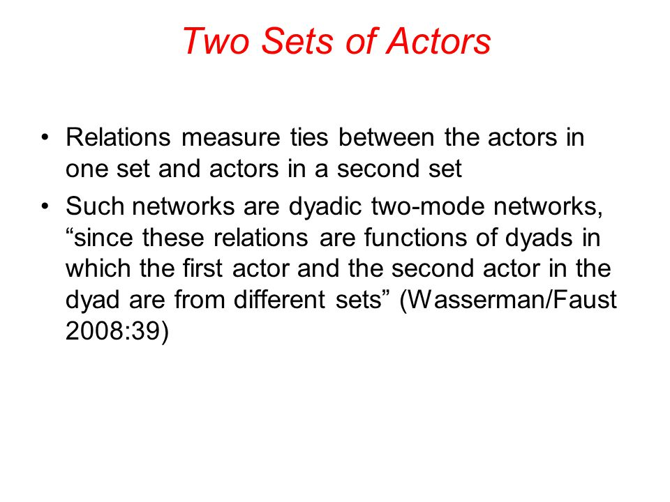 "Two Sets of Actors Relations measure ties between the actors in one set and actors in a second set Such networks are dyadic two-mode networks, ""since"