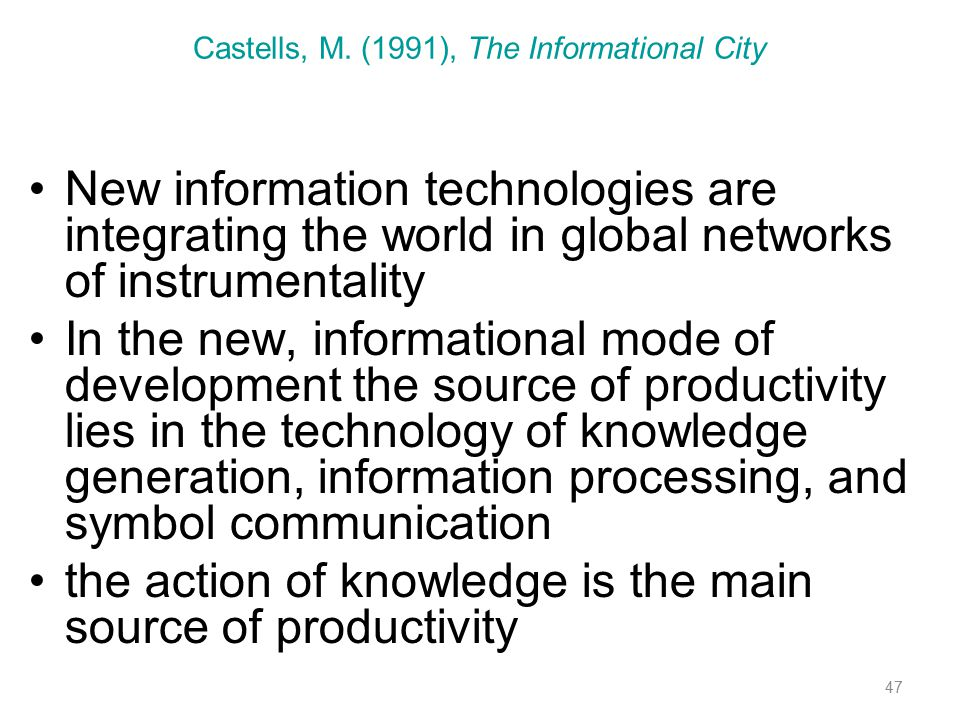 47 Castells, M. (1991), The Informational City New information technologies are integrating the world in global networks of instrumentality In the new